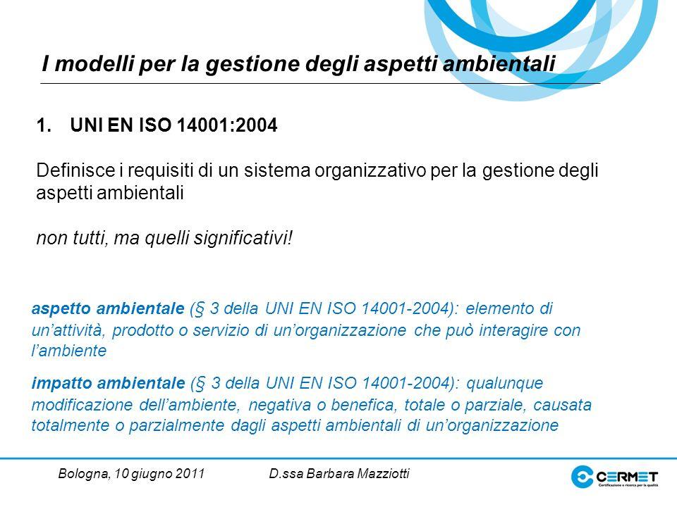 Bologna, 10 giugno 2011D.ssa Barbara Mazziotti I modelli per la gestione degli aspetti ambientali 1.UNI EN ISO 14001:2004 Definisce i requisiti di un sistema organizzativo per la gestione degli aspetti ambientali non tutti, ma quelli significativi.