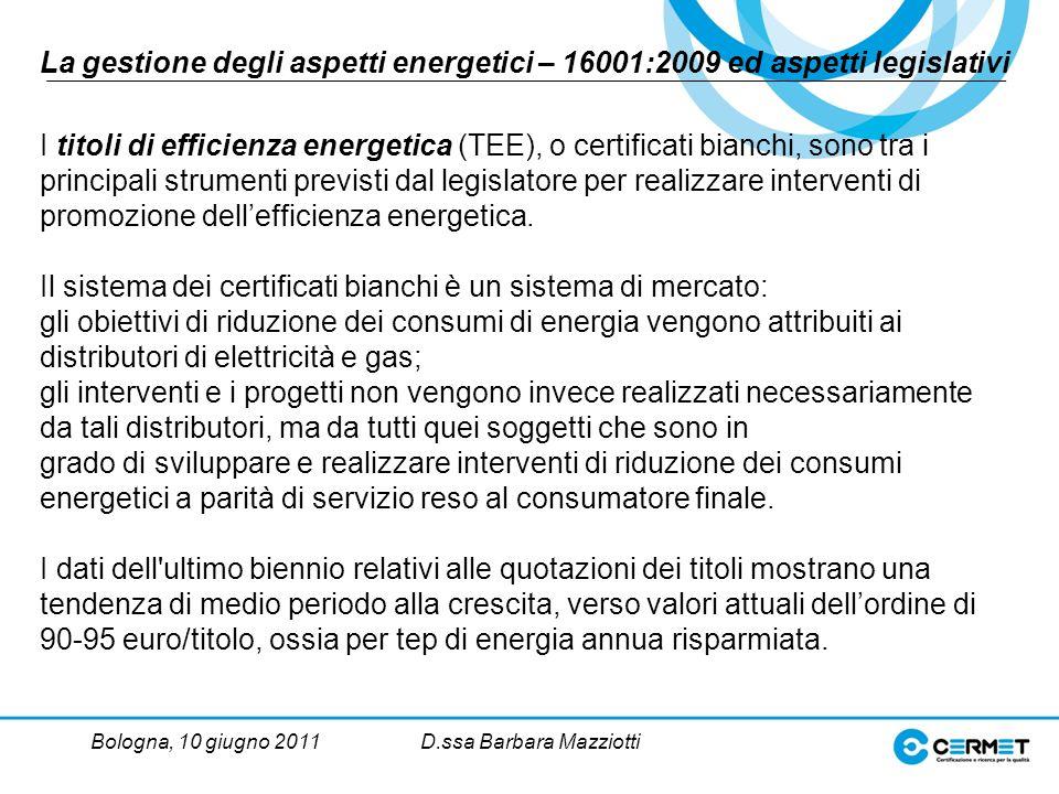 Bologna, 10 giugno 2011D.ssa Barbara Mazziotti La gestione degli aspetti energetici – 16001:2009 ed aspetti legislativi I titoli di efficienza energetica (TEE), o certificati bianchi, sono tra i principali strumenti previsti dal legislatore per realizzare interventi di promozione dellefficienza energetica.