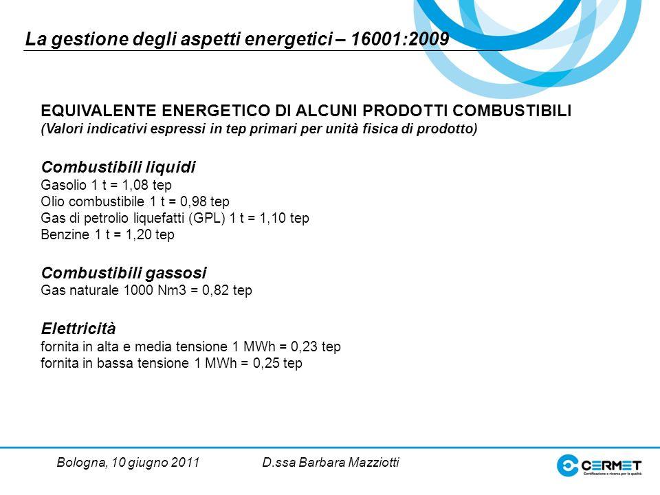 Bologna, 10 giugno 2011D.ssa Barbara Mazziotti EQUIVALENTE ENERGETICO Dl ALCUNI PRODOTTI COMBUSTIBILI (Valori indicativi espressi in tep primari per unità fisica di prodotto) Combustibili liquidi Gasolio 1 t = 1,08 tep Olio combustibile 1 t = 0,98 tep Gas di petrolio liquefatti (GPL) 1 t = 1,10 tep Benzine 1 t = 1,20 tep Combustibili gassosi Gas naturale 1000 Nm3 = 0,82 tep Elettricità fornita in alta e media tensione 1 MWh = 0,23 tep fornita in bassa tensione 1 MWh = 0,25 tep La gestione degli aspetti energetici – 16001:2009