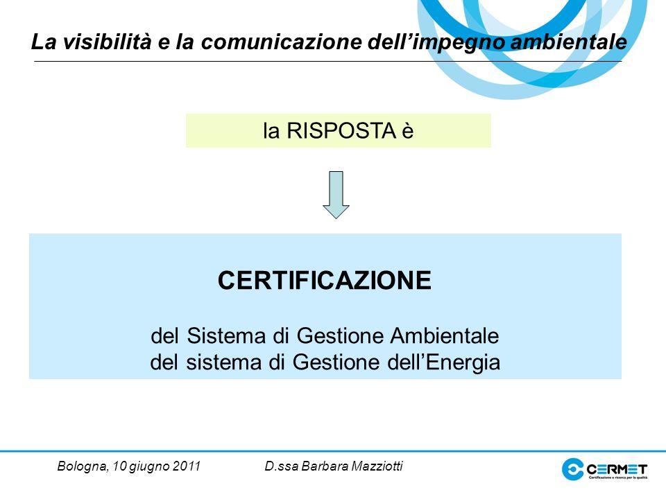 Bologna, 10 giugno 2011D.ssa Barbara Mazziotti La visibilità e la comunicazione dellimpegno ambientale CERTIFICAZIONE del Sistema di Gestione Ambientale del sistema di Gestione dellEnergia la RISPOSTA è