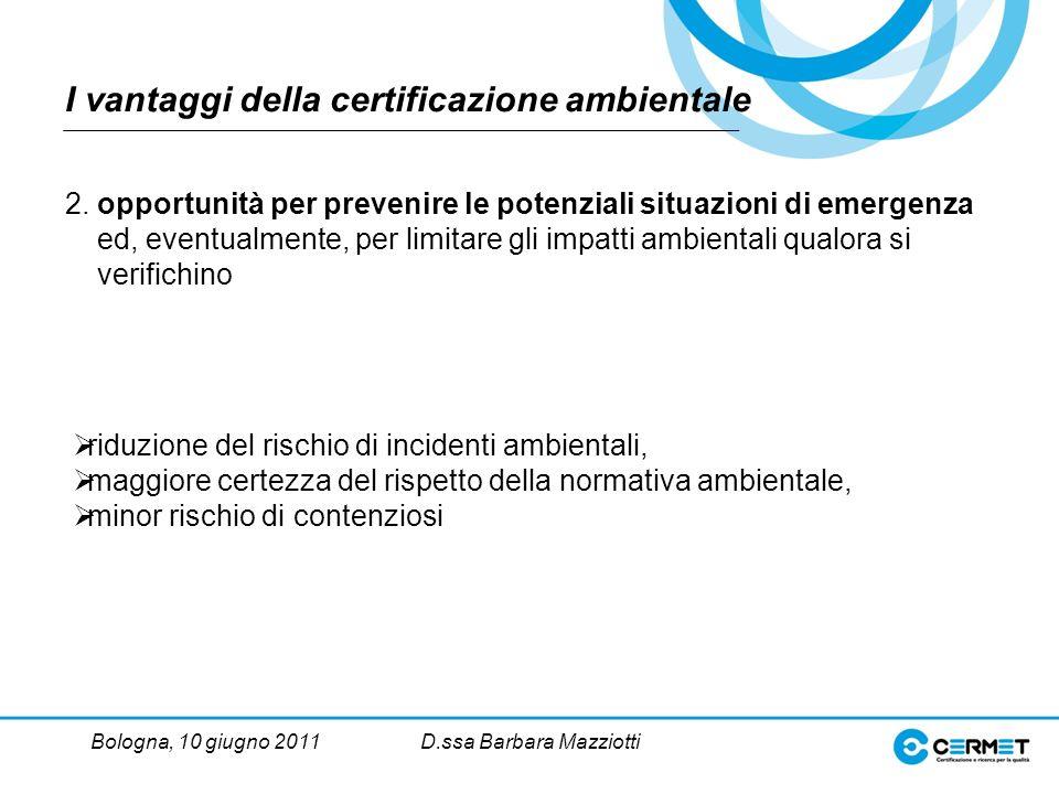 Bologna, 10 giugno 2011D.ssa Barbara Mazziotti riduzione del rischio di incidenti ambientali, maggiore certezza del rispetto della normativa ambientale, minor rischio di contenziosi 2.