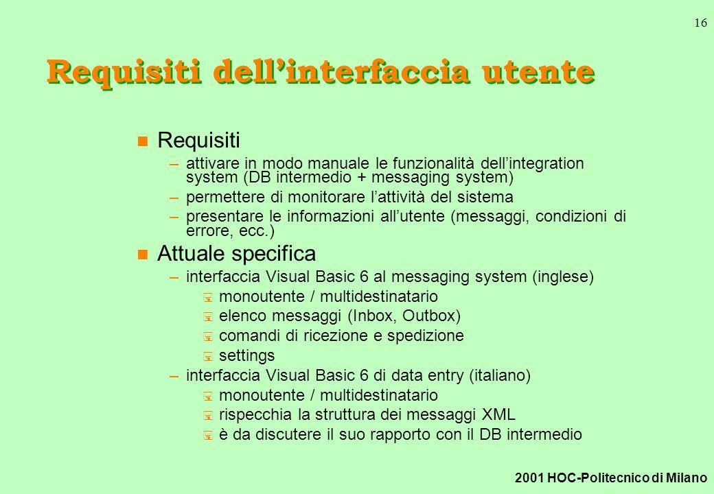 2001 HOC-Politecnico di Milano 16 Requisiti dellinterfaccia utente n Requisiti –attivare in modo manuale le funzionalità dellintegration system (DB intermedio + messaging system) –permettere di monitorare lattività del sistema –presentare le informazioni allutente (messaggi, condizioni di errore, ecc.) n Attuale specifica –interfaccia Visual Basic 6 al messaging system (inglese) < monoutente / multidestinatario < elenco messaggi (Inbox, Outbox) < comandi di ricezione e spedizione < settings –interfaccia Visual Basic 6 di data entry (italiano) < monoutente / multidestinatario < rispecchia la struttura dei messaggi XML < è da discutere il suo rapporto con il DB intermedio
