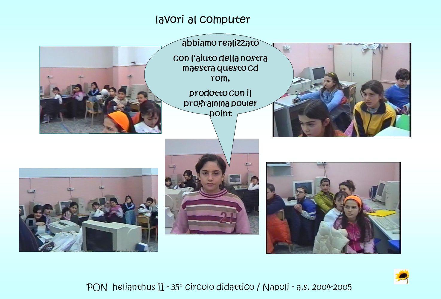 PON helianthus II - 35° circolo didattico / Napoli - a.s. 2004-2005 lavori al computer abbiamo realizzato con laiuto della nostra maestra questo cd ro
