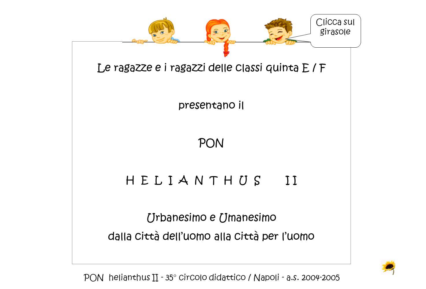 PON helianthus II - 35° circolo didattico / Napoli - a.s. 2004-2005 Le ragazze e i ragazzi delle classi quinta E / F presentano il PON H E L I A N T H
