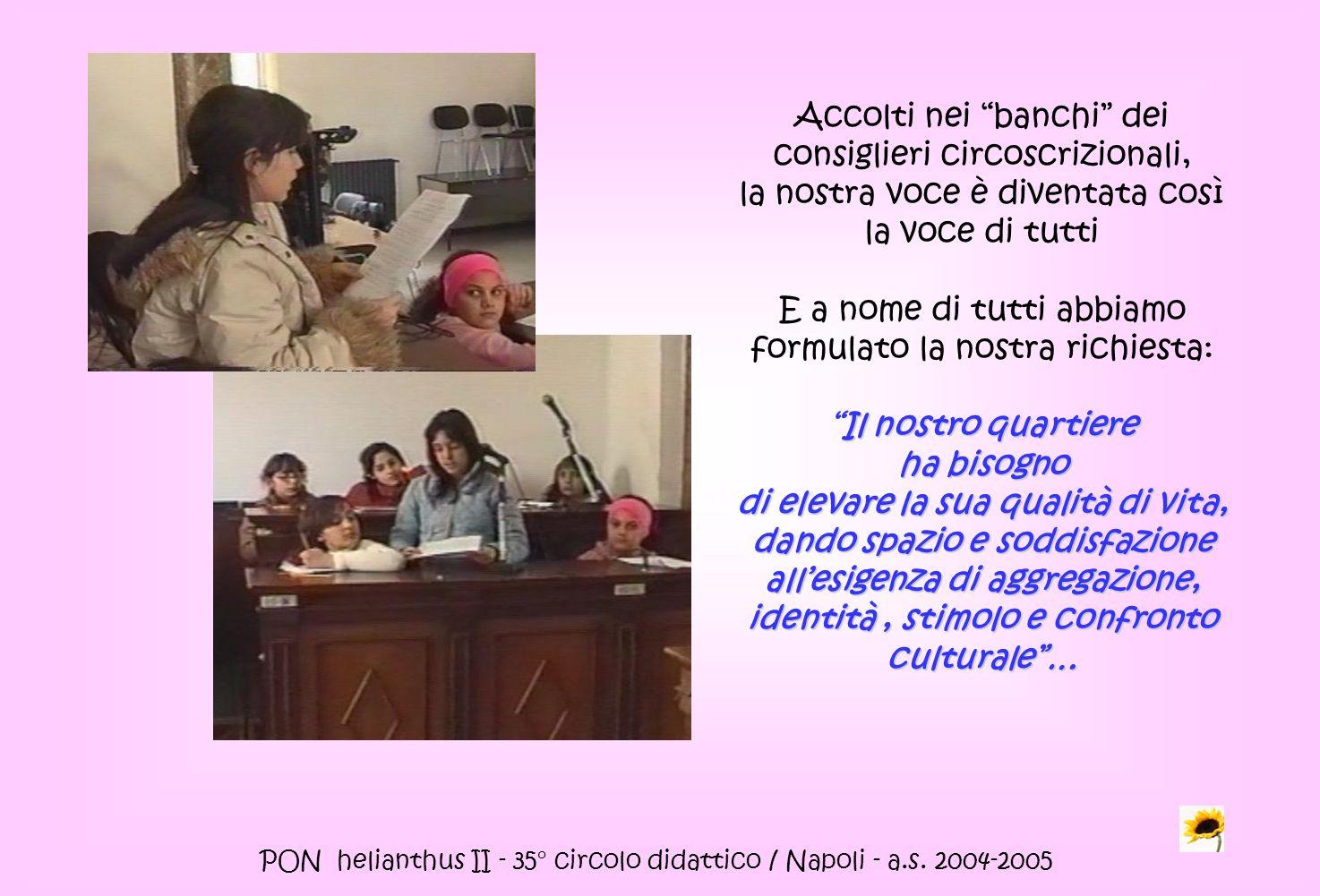 PON helianthus II - 35° circolo didattico / Napoli - a.s. 2004-2005 Accolti nei banchi dei consiglieri circoscrizionali, la nostra voce è diventata co