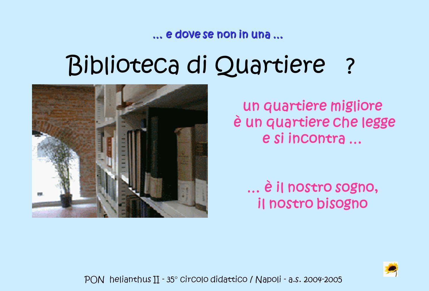 PON helianthus II - 35° circolo didattico / Napoli - a.s. 2004-2005 un quartiere migliore è un quartiere che legge e si incontra … … è il nostro sogno