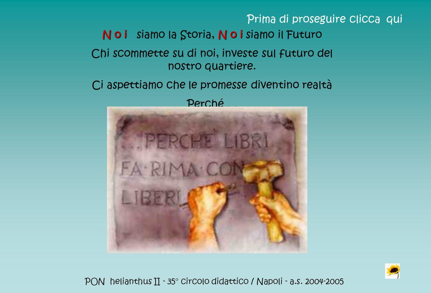 PON helianthus II - 35° circolo didattico / Napoli - a.s. 2004-2005 N o i N o i N o i siamo la Storia, N o i siamo il Futuro Chi scommette su di noi,