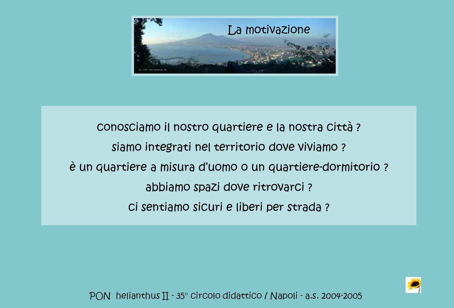 PON helianthus II - 35° circolo didattico / Napoli - a.s. 2004-2005 conosciamo il nostro quartiere e la nostra città ? siamo integrati nel territorio