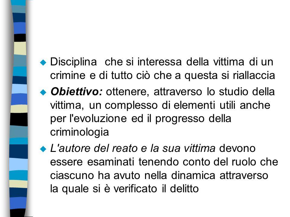 u Disciplina che si interessa della vittima di un crimine e di tutto ciò che a questa si riallaccia u Obiettivo: ottenere, attraverso lo studio della
