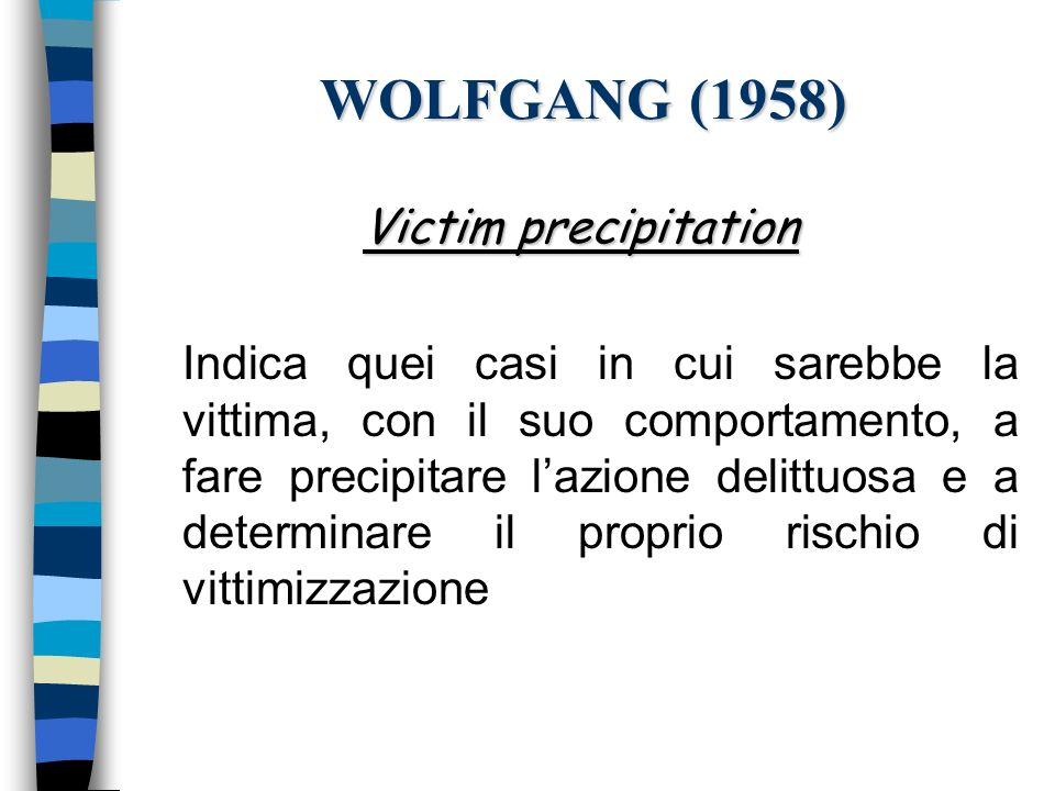 WOLFGANG (1958) Victim precipitation Indica quei casi in cui sarebbe la vittima, con il suo comportamento, a fare precipitare lazione delittuosa e a d