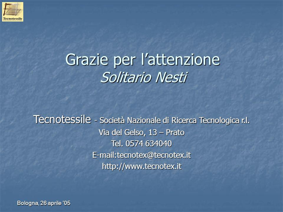 Bologna, 26 aprile '05 Grazie per lattenzione Solitario Nesti Tecnotessile - Società Nazionale di Ricerca Tecnologica r.l. Via del Gelso, 13 – Prato T