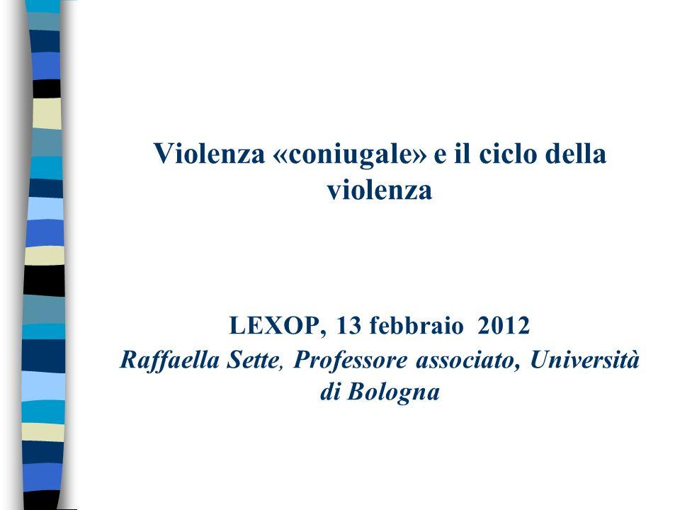 Violenza «coniugale» e il ciclo della violenza LEXOP, 13 febbraio 2012 Raffaella Sette, Professore associato, Università di Bologna