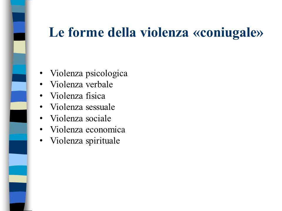 Le forme della violenza «coniugale» Violenza psicologica Violenza verbale Violenza fisica Violenza sessuale Violenza sociale Violenza economica Violen