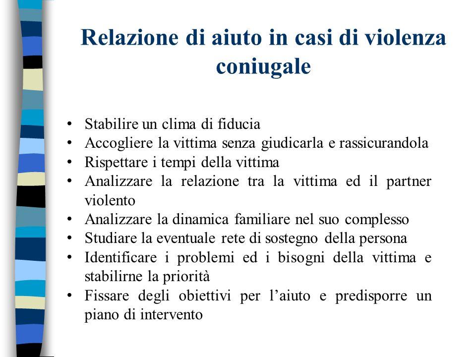 Relazione di aiuto in casi di violenza coniugale Stabilire un clima di fiducia Accogliere la vittima senza giudicarla e rassicurandola Rispettare i te