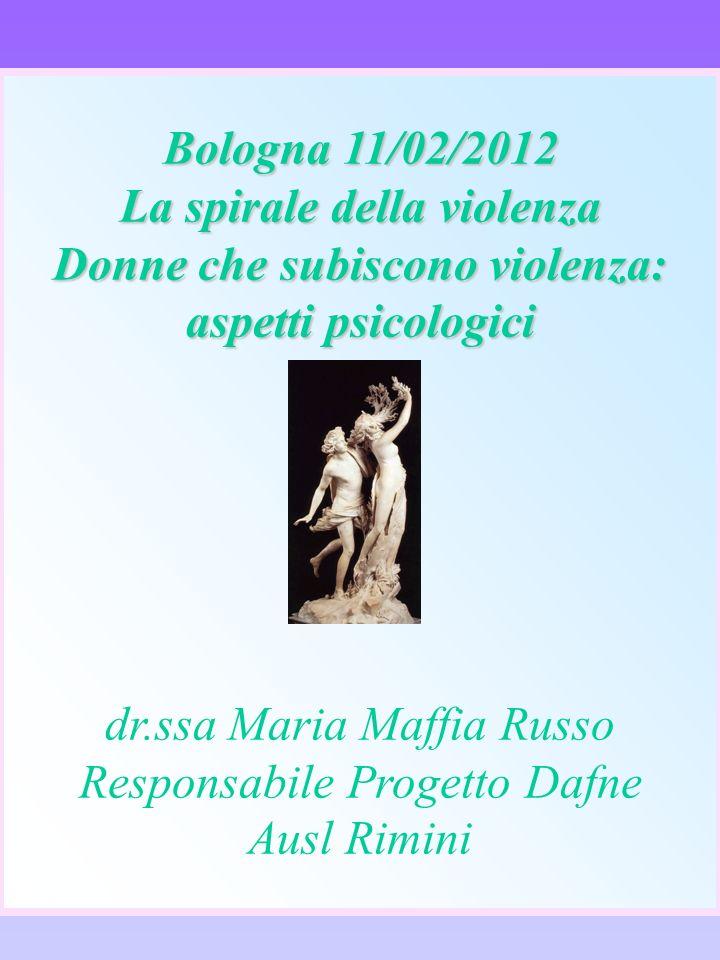 Bologna 11/02/2012 La spirale della violenza Donne che subiscono violenza: aspetti psicologici dr.ssa Maria Maffia Russo Responsabile Progetto Dafne A