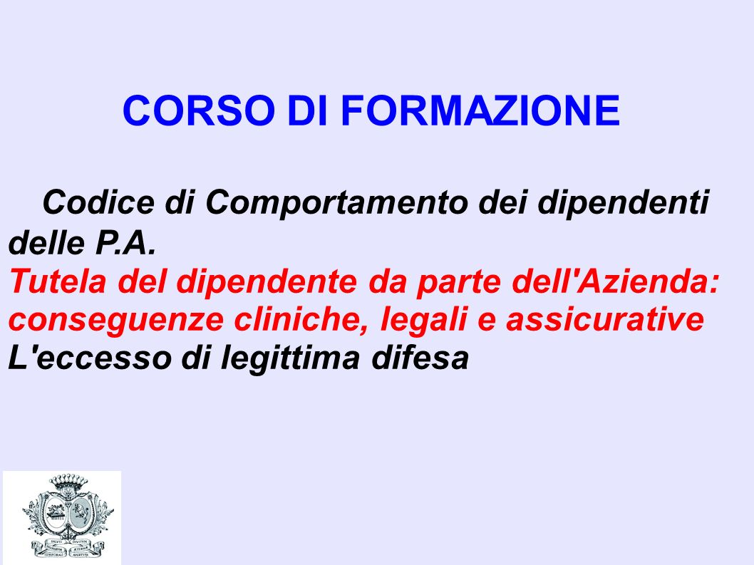 CORSO DI FORMAZIONE Codice di Comportamento dei dipendenti delle P.A. Tutela del dipendente da parte dell'Azienda: conseguenze cliniche, legali e assi