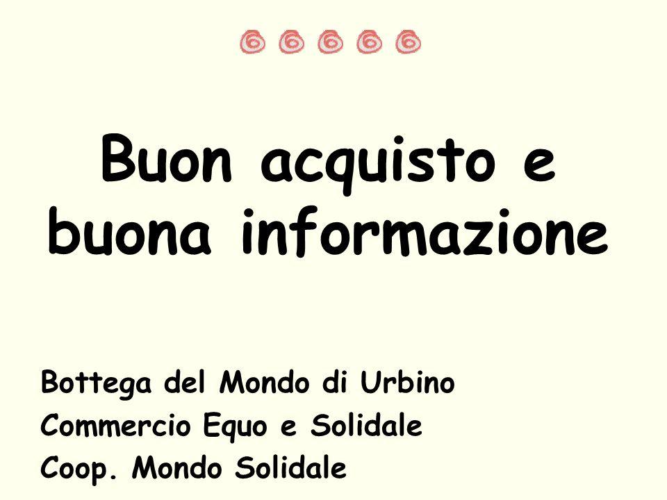 Bottega del Mondo di Urbino Commercio Equo e Solidale Coop. Mondo Solidale Buon acquisto e buona informazione