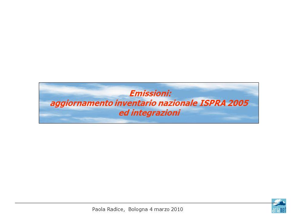 Paola Radice, Bologna 4 marzo 2010 Emissioni: aggiornamento inventario nazionale ISPRA 2005 ed integrazioni