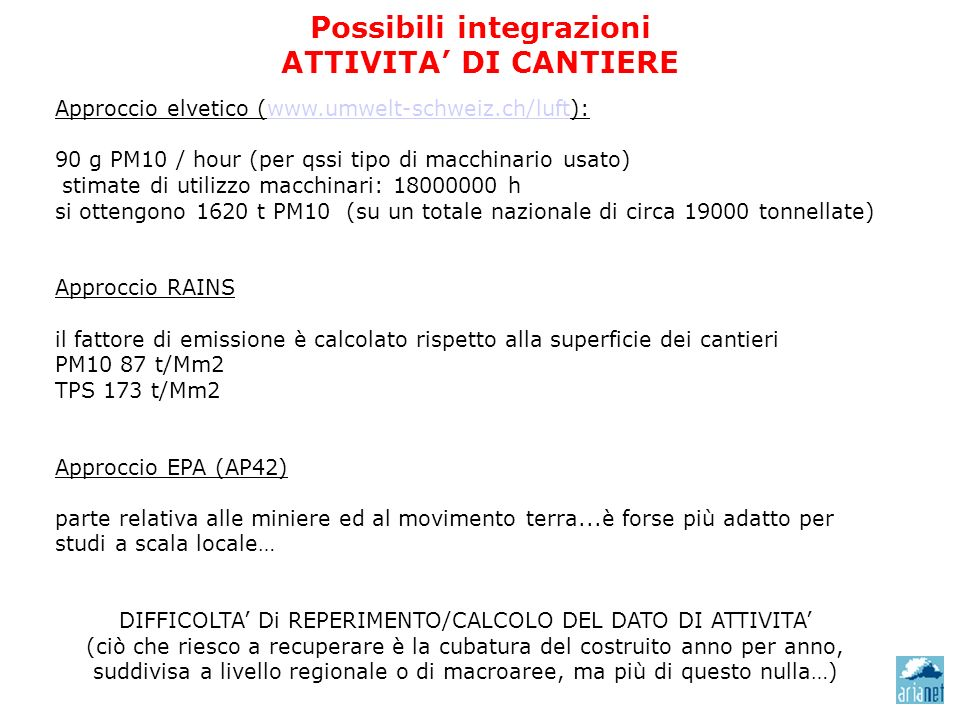 Possibili integrazioni ATTIVITA DI CANTIERE Approccio elvetico (www.umwelt-schweiz.ch/luft): www.umwelt-schweiz.ch/luft 90 g PM10 / hour (per qssi tipo di macchinario usato) stimate di utilizzo macchinari: 18000000 h si ottengono 1620 t PM10 (su un totale nazionale di circa 19000 tonnellate) Approccio RAINS il fattore di emissione è calcolato rispetto alla superficie dei cantieri PM10 87 t/Mm2 TPS 173 t/Mm2 Approccio EPA (AP42) parte relativa alle miniere ed al movimento terra...è forse più adatto per studi a scala locale… DIFFICOLTA Di REPERIMENTO/CALCOLO DEL DATO DI ATTIVITA (ciò che riesco a recuperare è la cubatura del costruito anno per anno, suddivisa a livello regionale o di macroaree, ma più di questo nulla…)