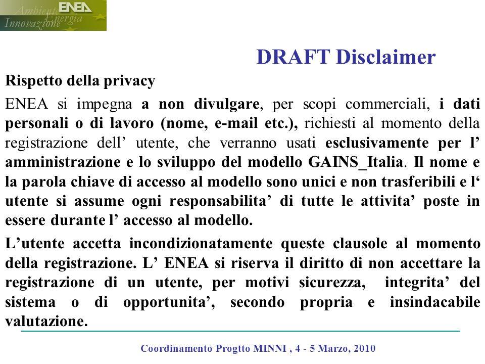 DRAFT Disclaimer Rispetto della privacy ENEA si impegna a non divulgare, per scopi commerciali, i dati personali o di lavoro (nome, e-mail etc.), richiesti al momento della registrazione dell utente, che verranno usati esclusivamente per l amministrazione e lo sviluppo del modello GAINS_Italia.