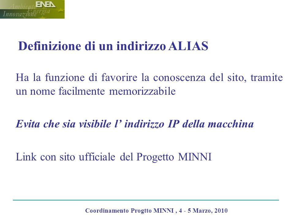 Definizione di un indirizzo ALIAS Ha la funzione di favorire la conoscenza del sito, tramite un nome facilmente memorizzabile Evita che sia visibile l indirizzo IP della macchina Link con sito ufficiale del Progetto MINNI Coordinamento Progtto MINNI, 4 - 5 Marzo, 2010