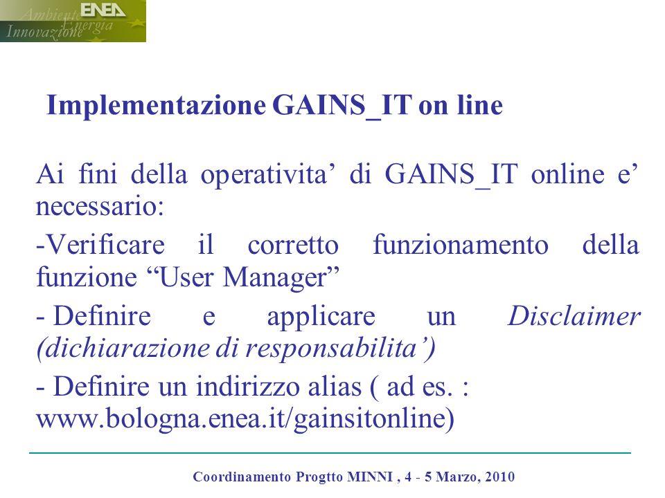 Implementazione GAINS_IT on line Ai fini della operativita di GAINS_IT online e necessario: -Verificare il corretto funzionamento della funzione User Manager - Definire e applicare un Disclaimer (dichiarazione di responsabilita) - Definire un indirizzo alias ( ad es.