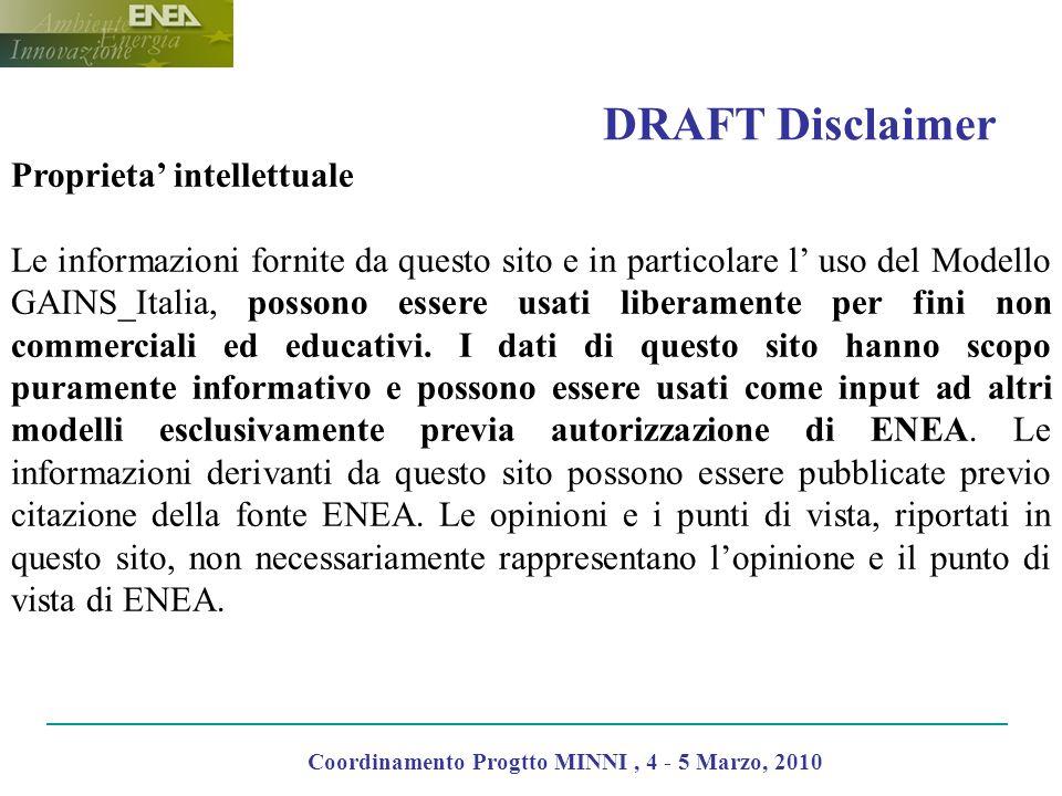 DRAFT Disclaimer Coordinamento Progtto MINNI, 4 - 5 Marzo, 2010 Proprieta intellettuale Le informazioni fornite da questo sito e in particolare l uso del Modello GAINS_Italia, possono essere usati liberamente per fini non commerciali ed educativi.