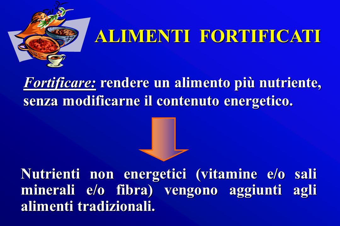 ALIMENTI FORTIFICATI Nutrienti non energetici (vitamine e/o sali minerali e/o fibra) vengono aggiunti agli alimenti tradizionali. Fortificare: rendere