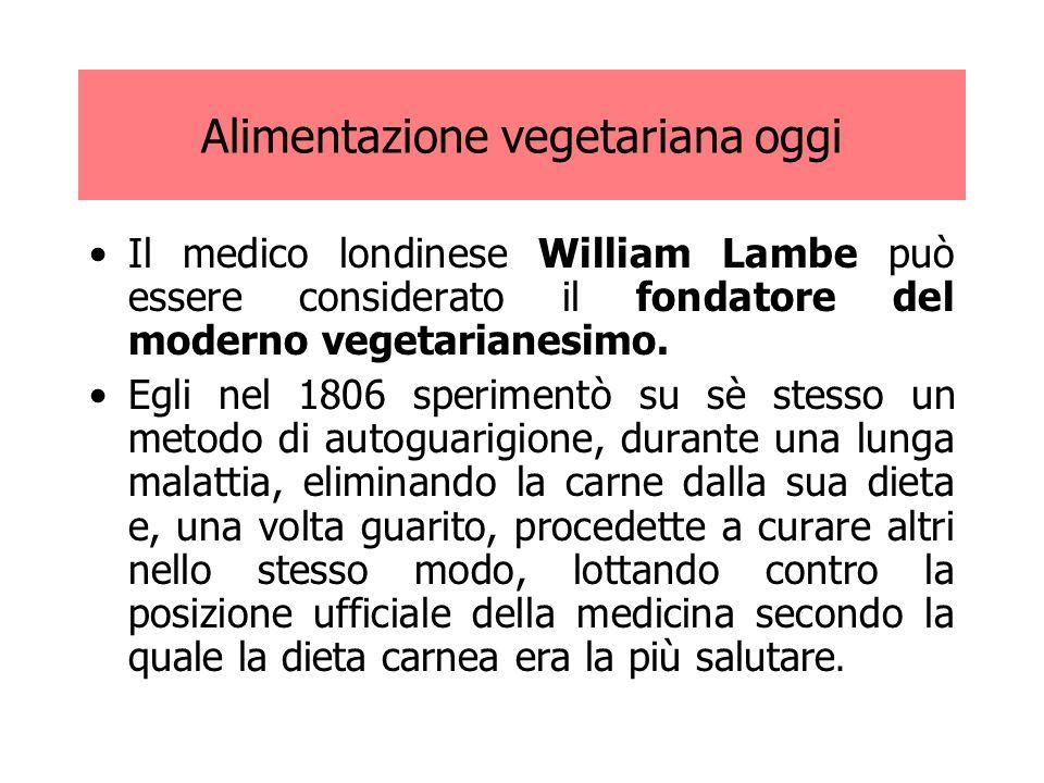 Alimentazione vegetariana oggi Il medico londinese William Lambe può essere considerato il fondatore del moderno vegetarianesimo. Egli nel 1806 sperim