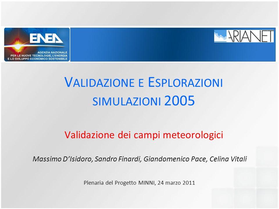 V ALIDAZIONE E E SPLORAZIONI SIMULAZIONI 2005 Validazione dei campi meteorologici Massimo DIsidoro, Sandro Finardi, Giandomenico Pace, Celina Vitali P