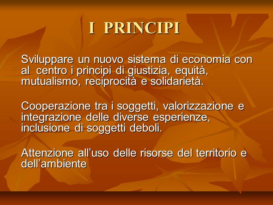 I PRINCIPI Sviluppare un nuovo sistema di economia con al centro i principi di giustizia, equità, mutualismo, reciprocità e solidarietà.
