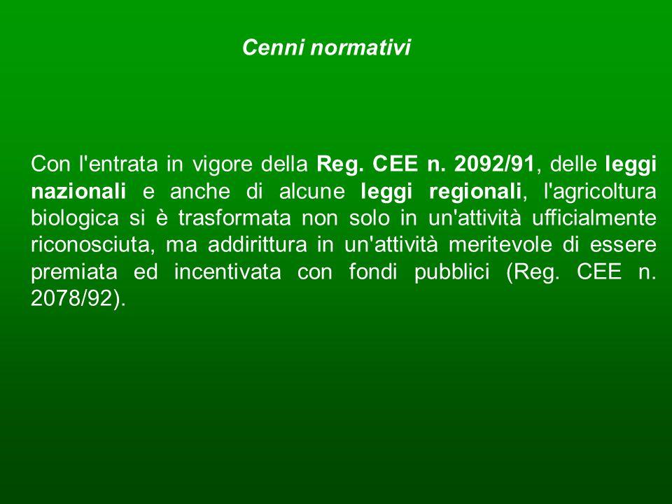 Cenni normativi Con l'entrata in vigore della Reg. CEE n. 2092/91, delle leggi nazionali e anche di alcune leggi regionali, l'agricoltura biologica si