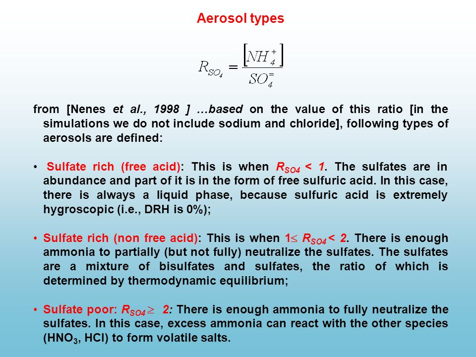 from [Nenes et al., 1998 ] …based on the value of this ratio [in the simulations we do not include sodium and chloride], following types of aerosols are defined: Sulfate rich (free acid): This is when R SO4 < 1.