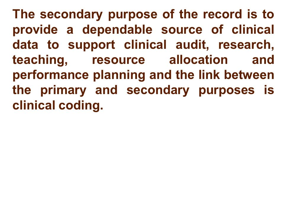 The secondary purpose of the record is to provide a dependable source of clinical data to support clinical audit, research, teaching, resource allocation and performance planning and the link between the primary and secondary purposes is clinical coding.