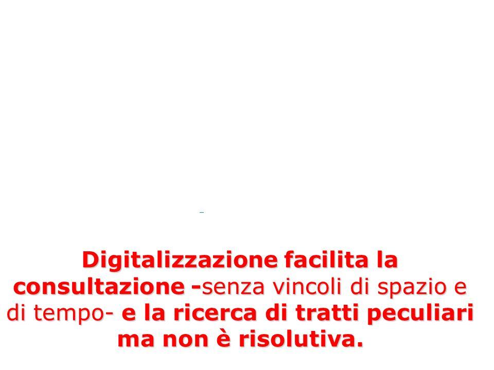 Digitalizzazione facilita la consultazione -senza vincoli di spazio e di tempo- e la ricerca di tratti peculiari ma non è risolutiva.