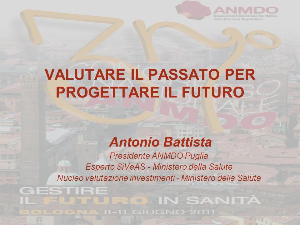 VALUTARE IL PASSATO PER PROGETTARE IL FUTURO Antonio Battista Presidente ANMDO Puglia Esperto SiVeAS - Ministero della Salute Nucleo valutazione investimenti - Ministero della Salute