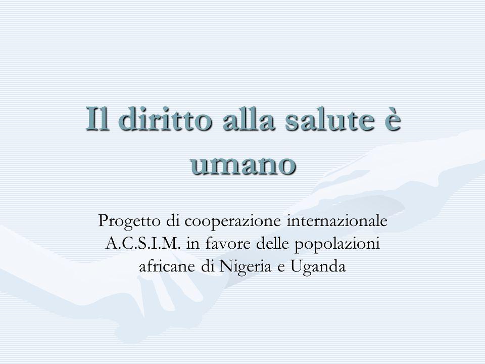 Il diritto alla salute è umano Progetto di cooperazione internazionale A.C.S.I.M. in favore delle popolazioni africane di Nigeria e Uganda
