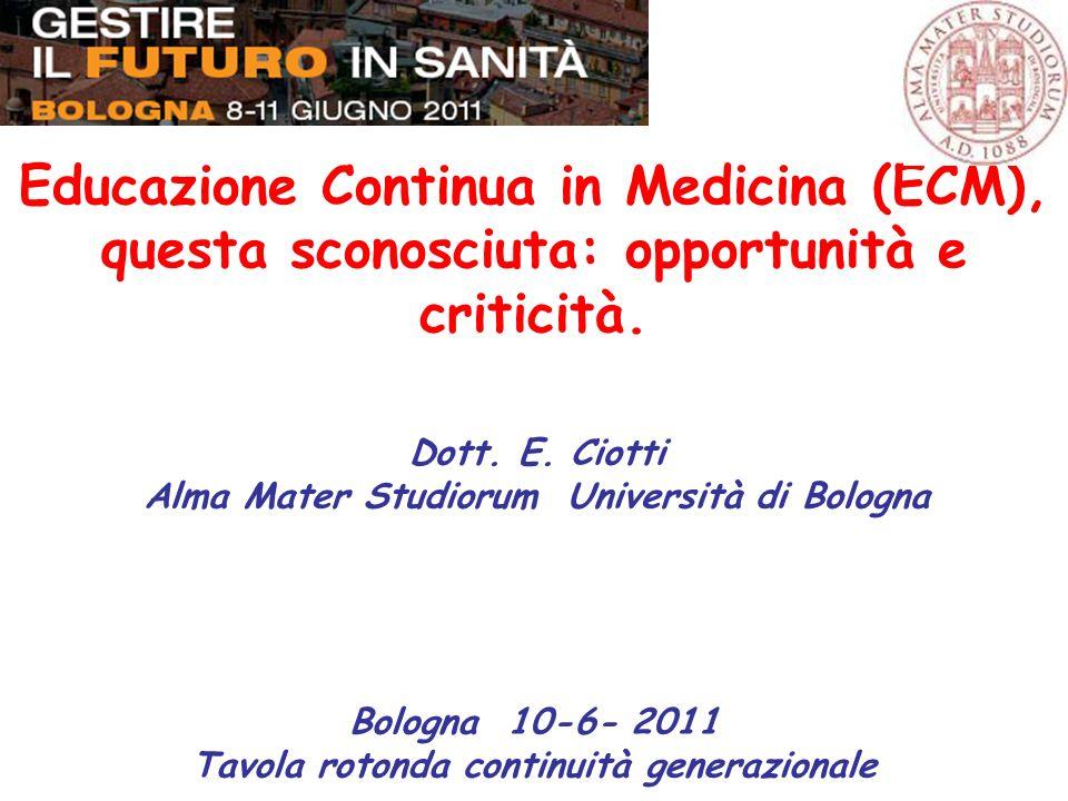 Educazione Continua in Medicina (ECM), questa sconosciuta: opportunità e criticità. Dott. E. Ciotti Alma Mater Studiorum Università di Bologna Bologna