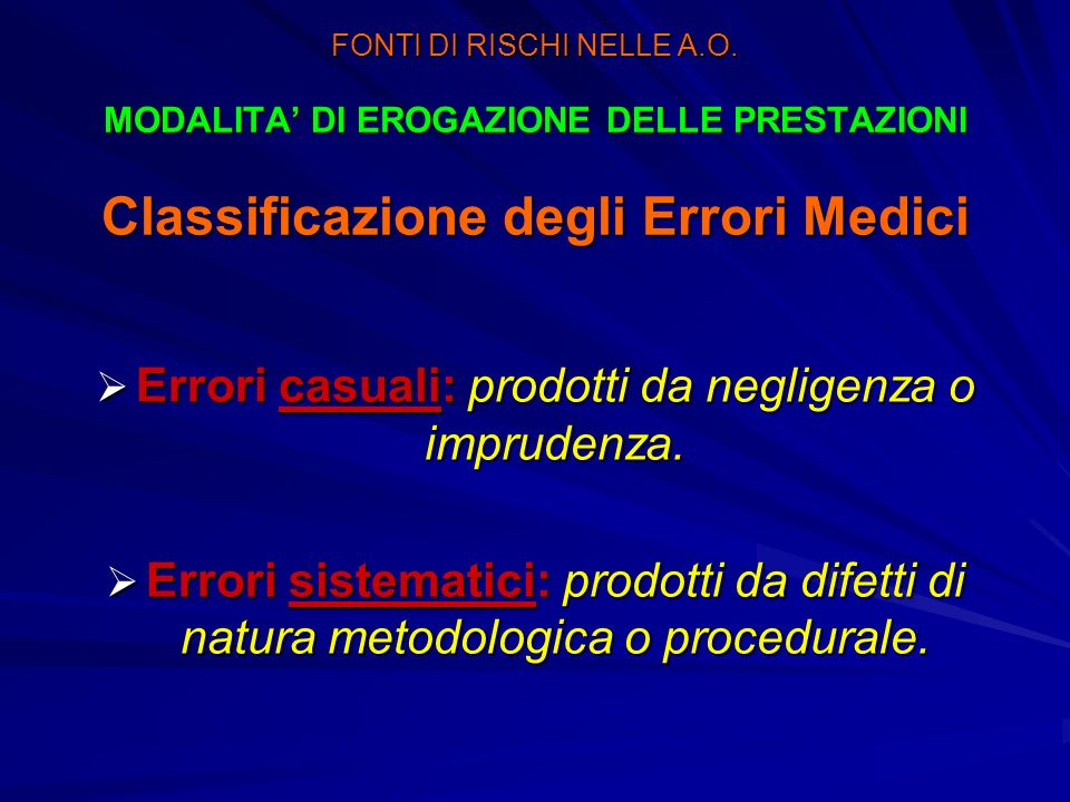 FONTI DI RISCHI NELLE A.O. MODALITA DI EROGAZIONE DELLE PRESTAZIONI Classificazione degli Errori Medici Errori casuali: prodotti da negligenza o impru