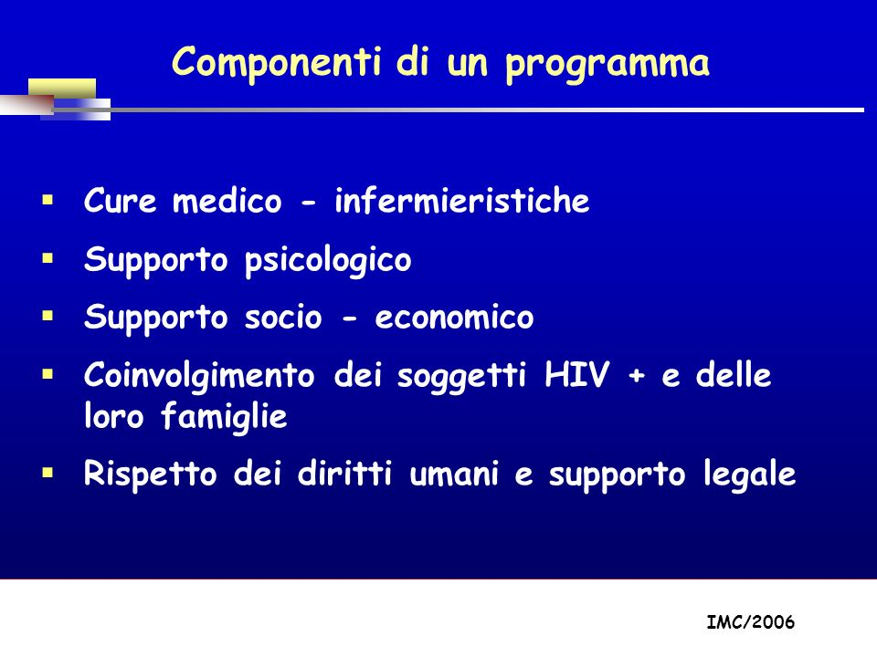 Part A/Module A1/Session 2 Componenti di un programma Cure medico - infermieristiche Supporto psicologico Supporto socio - economico Coinvolgimento dei soggetti HIV + e delle loro famiglie Rispetto dei diritti umani e supporto legale IMC/2006