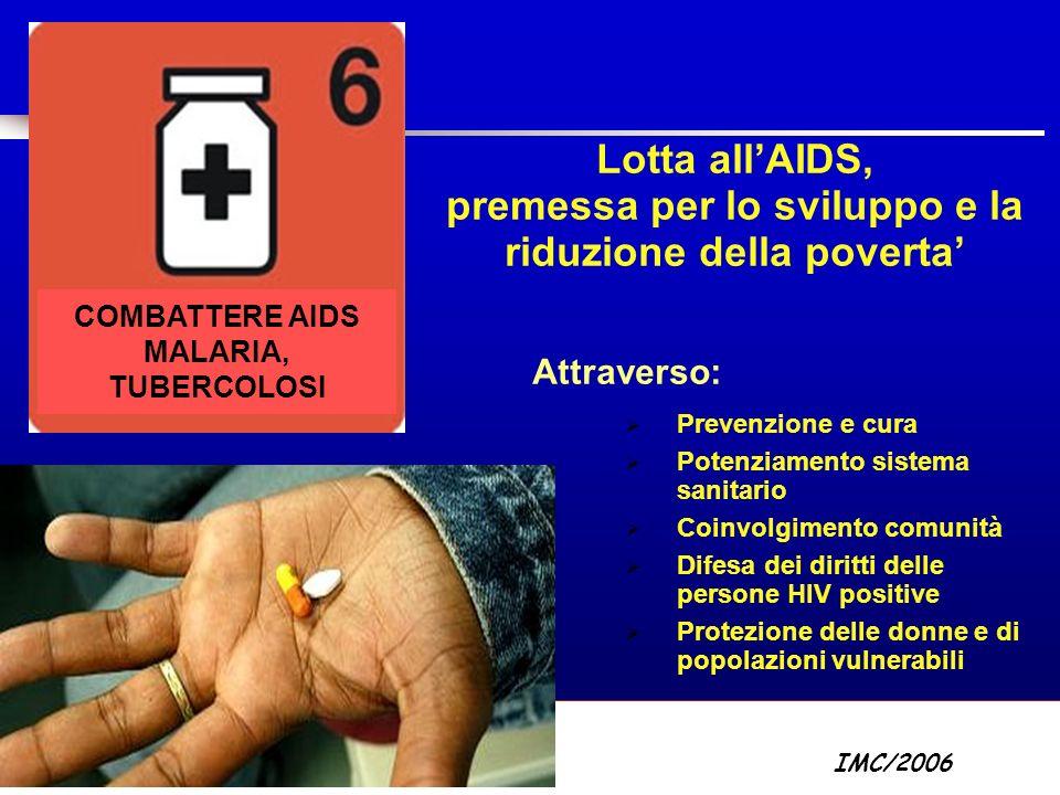 Part A/Module A1/Session 2 Lotta allAIDS, premessa per lo sviluppo e la riduzione della poverta Attraverso: Prevenzione e cura Potenziamento sistema sanitario Coinvolgimento comunità Difesa dei diritti delle persone HIV positive Protezione delle donne e di popolazioni vulnerabili COMBATTERE AIDS MALARIA, TUBERCOLOSI IMC/2006