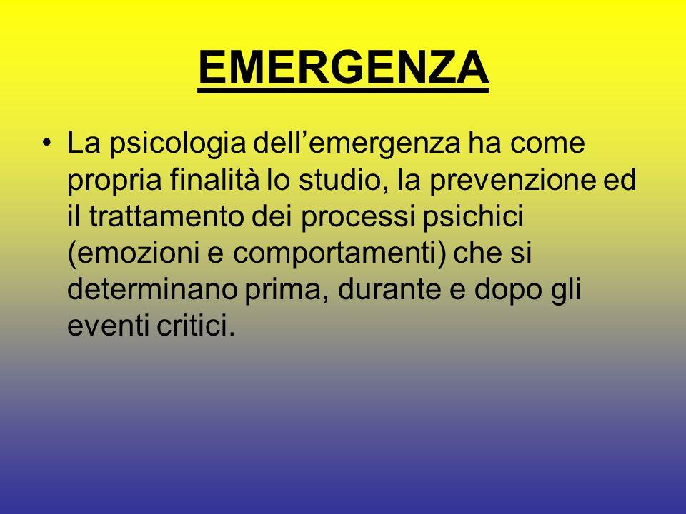 EMERGENZA La psicologia dellemergenza ha come propria finalità lo studio, la prevenzione ed il trattamento dei processi psichici (emozioni e comportamenti) che si determinano prima, durante e dopo gli eventi critici.