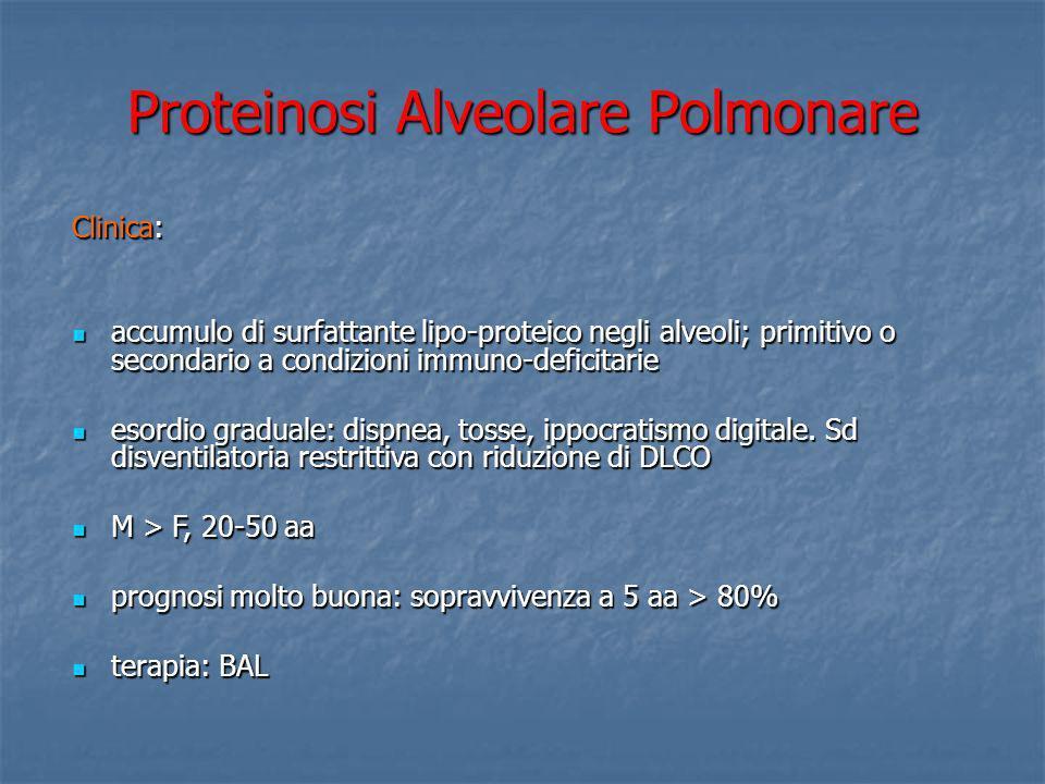 Proteinosi Alveolare Polmonare Clinica: accumulo di surfattante lipo-proteico negli alveoli; primitivo o secondario a condizioni immuno-deficitarie ac