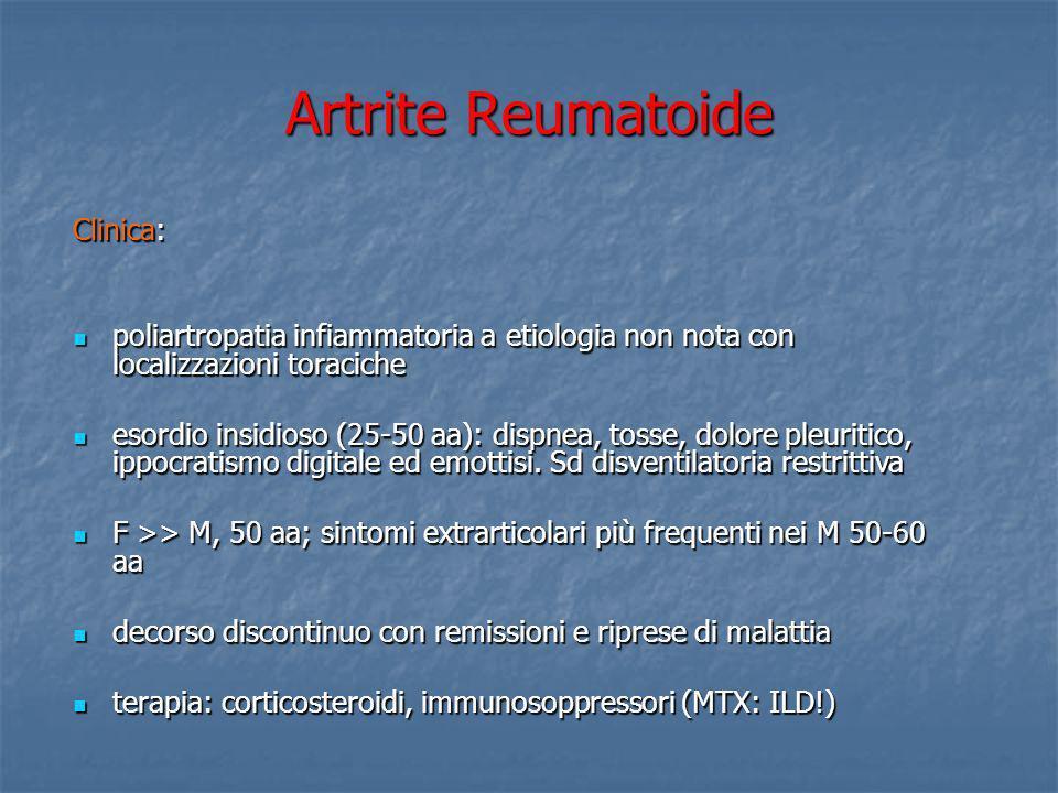 AR: HRTC Manifestazioni pleuriche: ispessimenti o versamenti (empiema) Manifestazioni pleuriche: ispessimenti o versamenti (empiema) Manifestazioni parenchimali: honeycombing, alterazioni reticolo-nodulari e distorsioni architetturali nei lobi inferiori (simil-UIP); noduli reumatoidi: periferici, 5 mm-7 cm, possibile cavitazione e raramente calcificazioni, frequenti nei M fumatori.