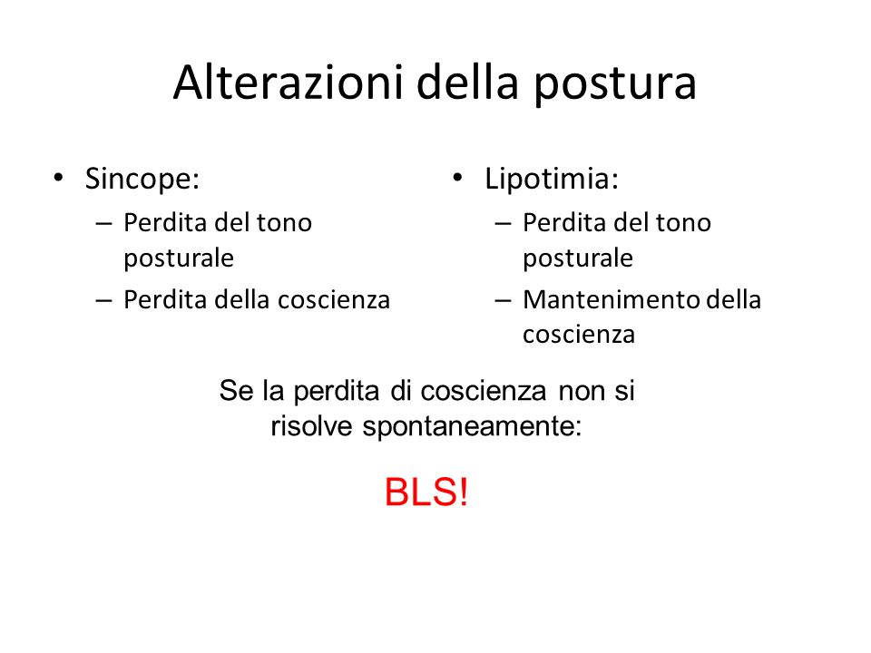 Alterazioni della postura Sincope: – Perdita del tono posturale – Perdita della coscienza Lipotimia: – Perdita del tono posturale – Mantenimento della