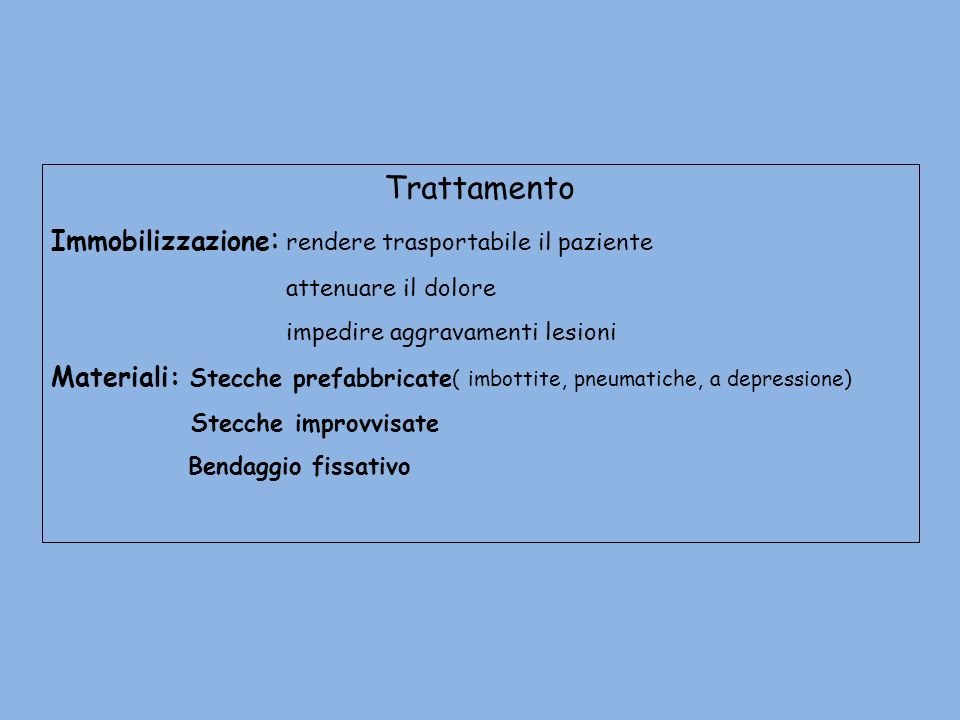 Trattamento Immobilizzazione : rendere trasportabile il paziente attenuare il dolore impedire aggravamenti lesioni Materiali: Stecche prefabbricate (