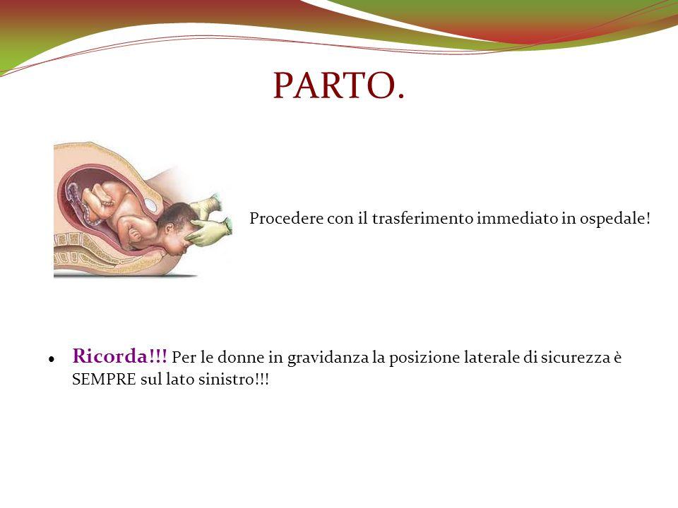 PARTO. Procedere con il trasferimento immediato in ospedale! Ricorda!!! Per le donne in gravidanza la posizione laterale di sicurezza è SEMPRE sul lat