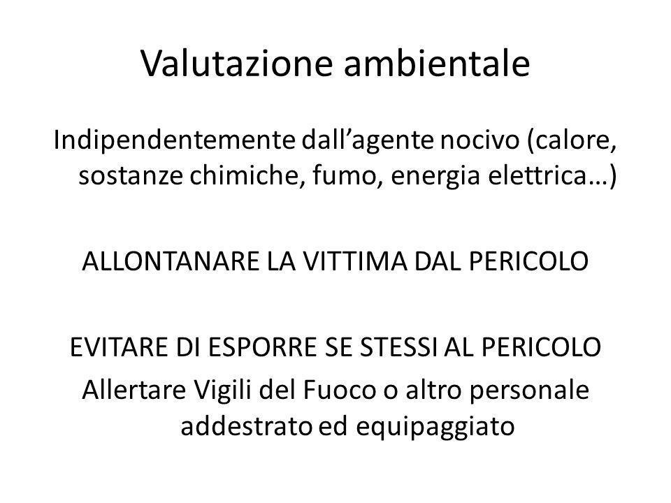 Valutazione ambientale Indipendentemente dallagente nocivo (calore, sostanze chimiche, fumo, energia elettrica…) ALLONTANARE LA VITTIMA DAL PERICOLO E