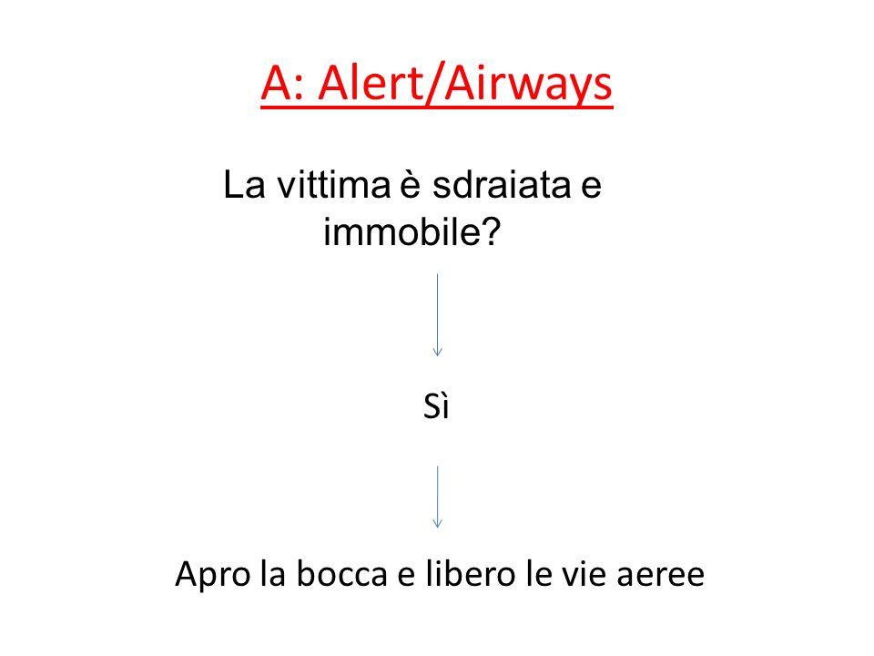 A: Alert/Airways Sì Apro la bocca e libero le vie aeree La vittima è sdraiata e immobile?