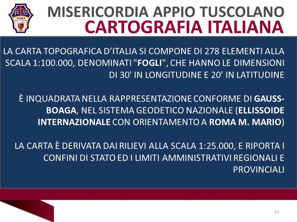 MISERICORDIA APPIO TUSCOLANO 21 CARTOGRAFIA ITALIANA LA CARTA TOPOGRAFICA DITALIA SI COMPONE DI 278 ELEMENTI ALLA SCALA 1:100.000, DENOMINATI FOGLI , CHE HANNO LE DIMENSIONI DI 30 IN LONGITUDINE E 20 IN LATITUDINE È INQUADRATA NELLA RAPPRESENTAZIONE CONFORME DI GAUSS- BOAGA, NEL SISTEMA GEODETICO NAZIONALE (ELLISSOIDE INTERNAZIONALE CON ORIENTAMENTO A ROMA M.